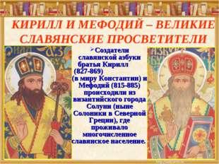 КИРИЛЛ И МЕФОДИЙ – ВЕЛИКИЕ СЛАВЯНСКИЕ ПРОСВЕТИТЕЛИ Создатели славянской азбук
