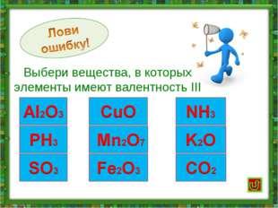 Выбери вещества, в которых элементы имеют валентность III