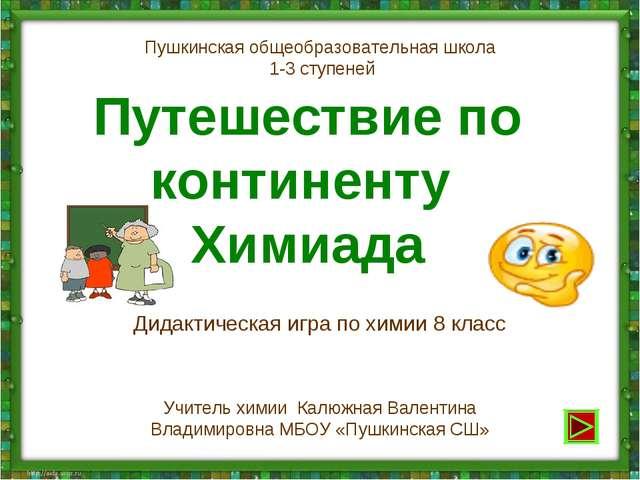 Путешествие по континенту Химиада Дидактическая игра по химии 8 класс Пушкинс...