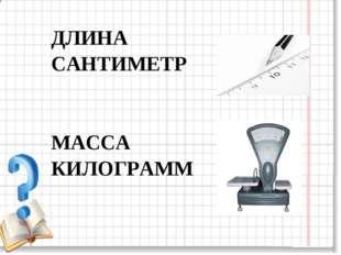 ДЛИНА САНТИМЕТР МАССА КИЛОГРАММ
