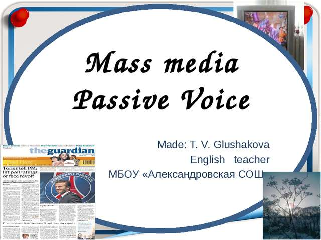 Mass media Passive Voice Made: T. V. Glushakova English teacher МБОУ «Алекса...