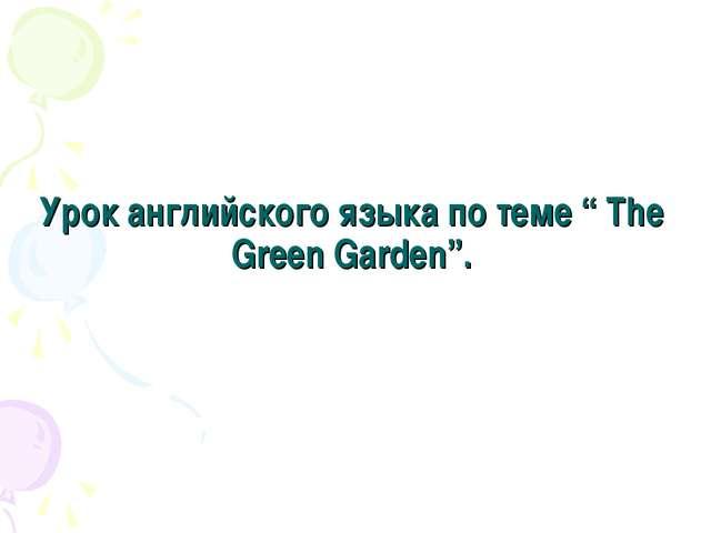 """Урок английского языка по теме """" The Green Garden""""."""