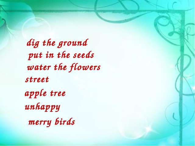 dig the ground put in the seeds water the flowers street unhappy merry birds...