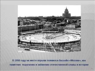 * В 1958 году на месте взрыва появился бассейн «Москва», как памятник поруган
