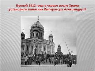 * Весной 1912 года в сквере возле Храма установили памятник Императору Алекса