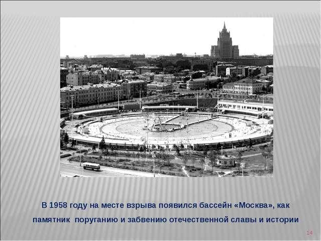 * В 1958 году на месте взрыва появился бассейн «Москва», как памятник поруган...