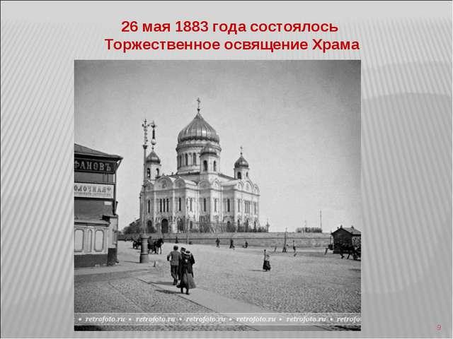 * 26 мая 1883 года состоялось Торжественное освящение Храма