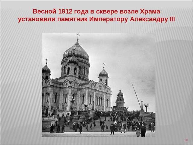 * Весной 1912 года в сквере возле Храма установили памятник Императору Алекса...