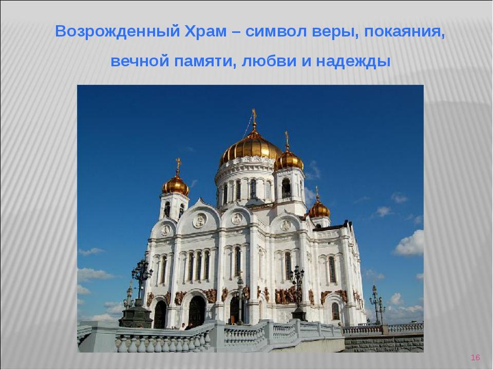 * Возрожденный Храм – символ веры, покаяния, вечной памяти, любви и надежды