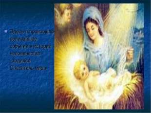 Здесь и произошло величайшее событие в истории человечества -родился Спасител
