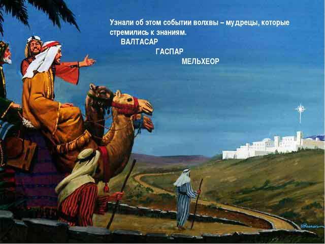 Узнали об этом событии волхвы – мудрецы, которые стремились к знаниям. ВАЛТАС...