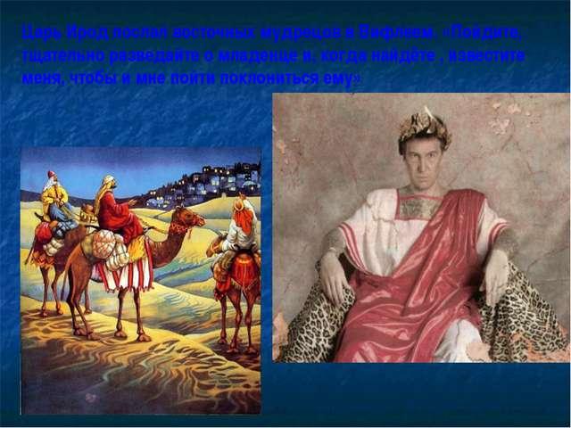 Царь Ирод послал восточных мудрецов в Вифлеем. «Пойдите, тщательно разведайте...