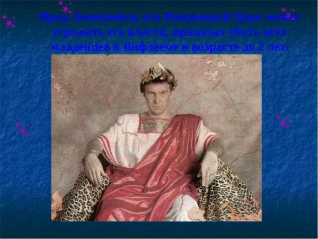 Ирод, боявшийся, что Рожденный Царь может угрожать его власти, приказал убить...