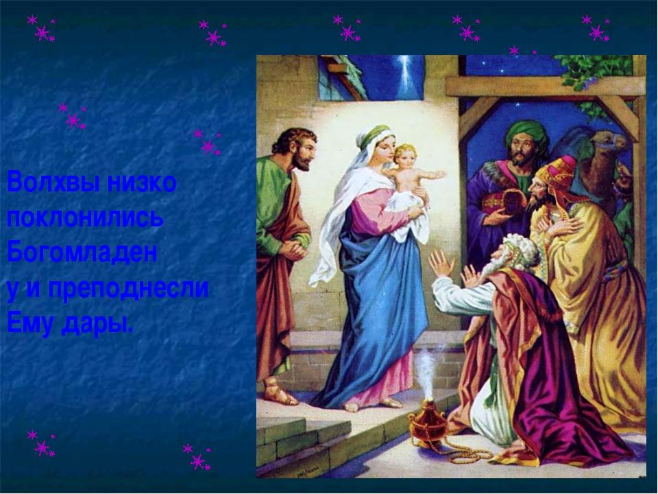 Волхвы низко поклонились Богомладен у и преподнесли Ему дары.