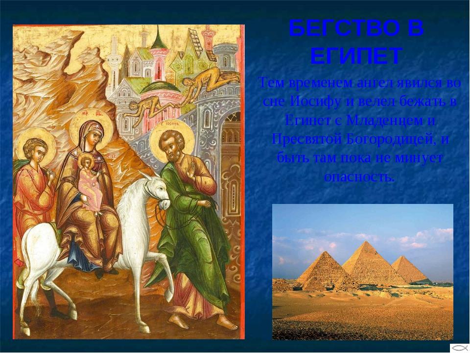 БЕГСТВО В ЕГИПЕТ Тем временем ангел явился во сне Иосифу и велел бежать в Еги...