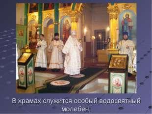 В храмах служится особый водосвятный молебен.
