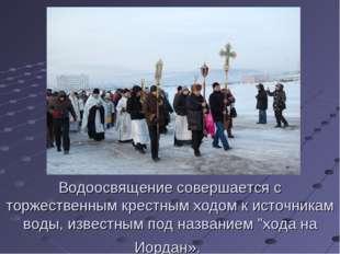 Водоосвящение совершается с торжественным крестным ходом к источникам воды, и