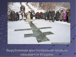 Вырубленная крестообразная прорубь, называется Иордань.