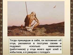 Тогда пришедши в себя, он вспомнил об отце, раскаялся в поступке своем и поду