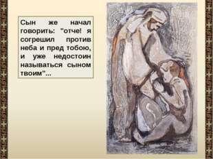 """Сын же начал говорить: """"отче! я согрешил против неба и пред тобою, и уже недо"""