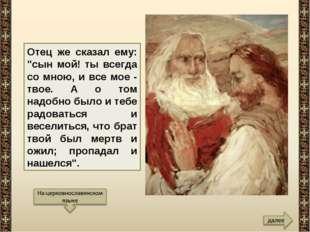 """Отец же сказал ему: """"сын мой! ты всегда со мною, и все мое - твое. А о том на"""