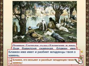 На реках Вавилонских, тамо седохом и плакахом, внегда помянути нам Сиона. При