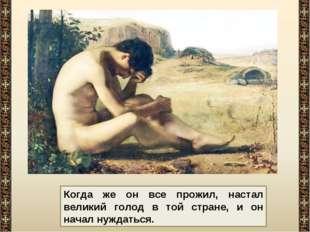 Когда же он все прожил, настал великий голод в той стране, и он начал нуждать