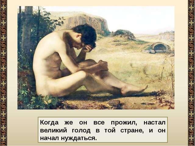 Когда же он все прожил, настал великий голод в той стране, и он начал нуждать...
