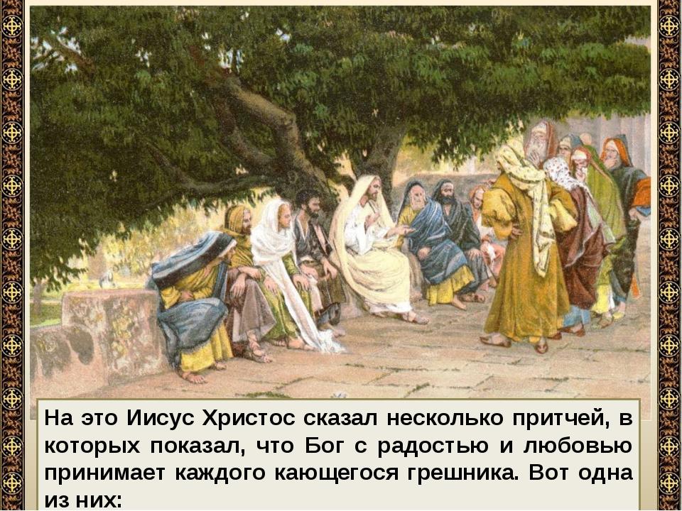 На это Иисус Христос сказал несколько притчей, в которых показал, что Бог с р...