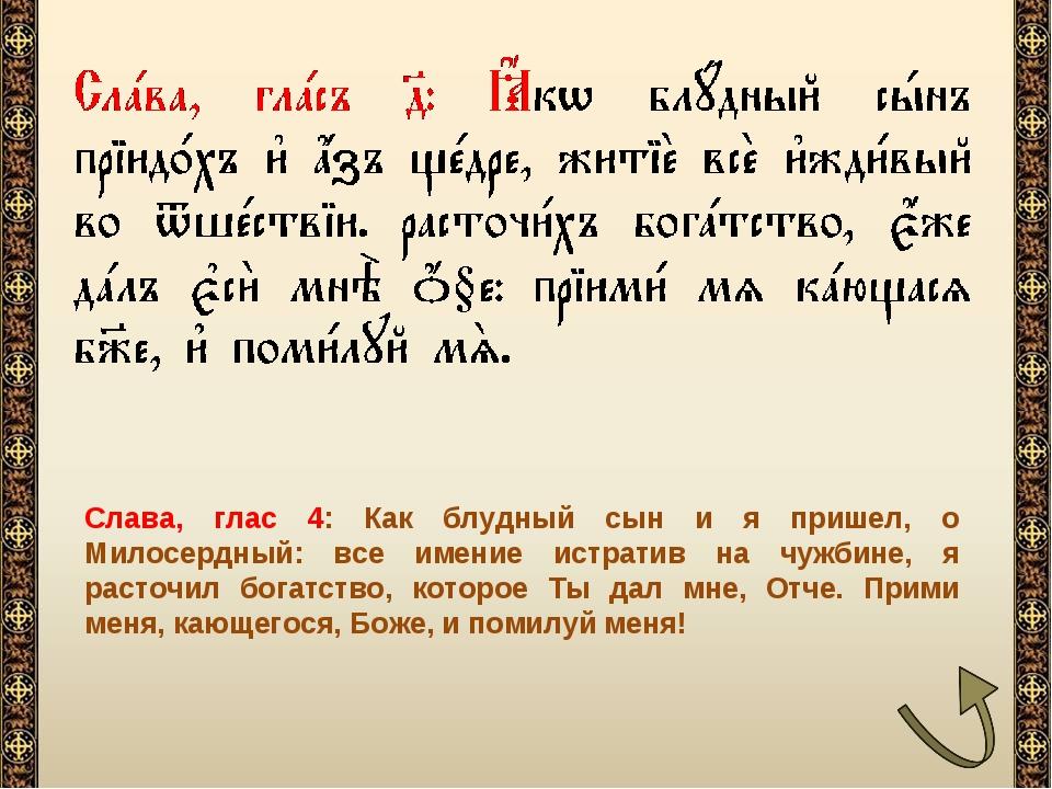 Слава, глас 4: Как блудный сын и я пришел, о Милосердный: все имение истратив...