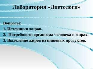 Лаборатория «Диетологи» Вопросы: 1. Источники жиров. 2. Потребности организма