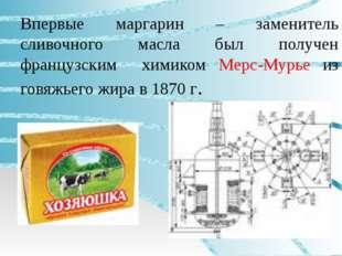 Впервые маргарин – заменитель сливочного масла был получен французским химико