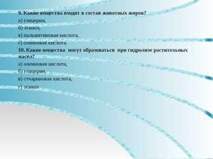 9. Какие вещества входят в состав животных жиров? а) глицерин, б) этанол, в)