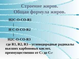 Строение жиров. Общая формула жиров. Н2С-О-СО-R1 | Н С-О-СО-R2 | Н2С-О-СО-R3