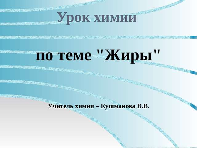 """Урок химии по теме """"Жиры"""" Учитель химии – Кушманова В.В."""