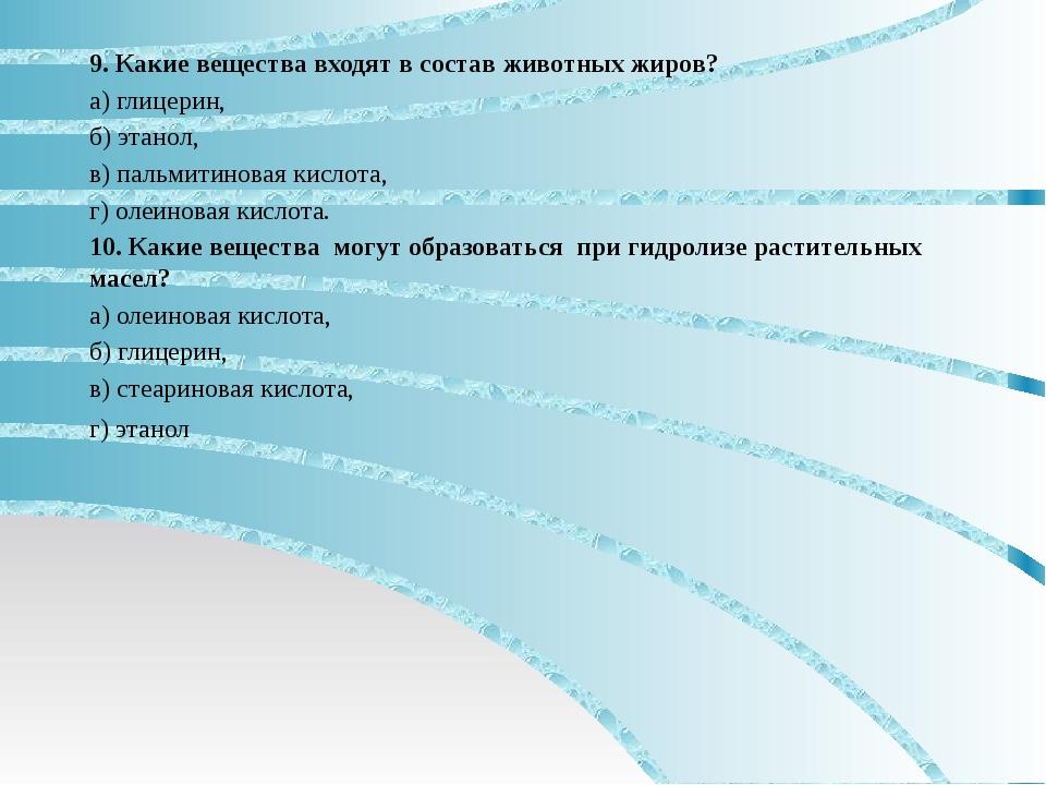 9. Какие вещества входят в состав животных жиров? а) глицерин, б) этанол, в)...