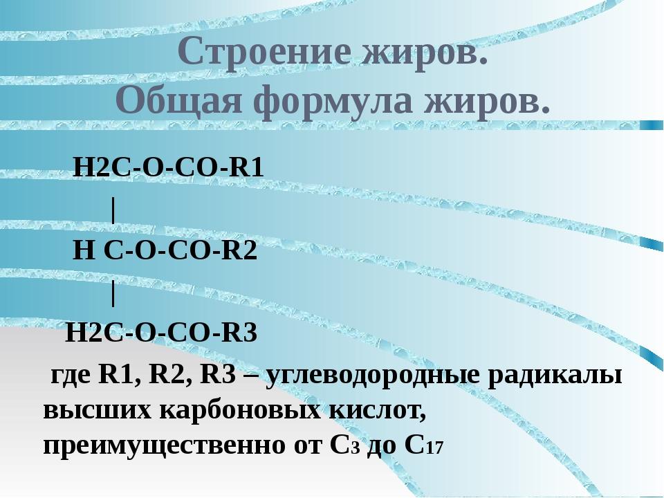 Строение жиров. Общая формула жиров. Н2С-О-СО-R1 | Н С-О-СО-R2 | Н2С-О-СО-R3...