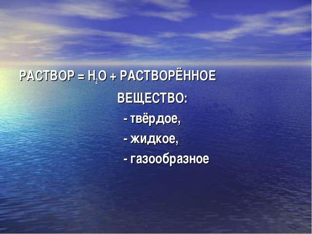 РАСТВОР = Н2О + РАСТВОРЁННОЕ ВЕЩЕСТВО: - твёрдое, - жидкое, - газообразное