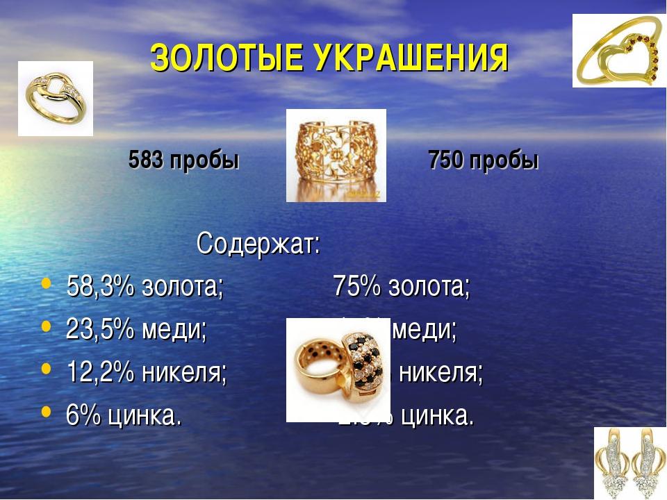 ЗОЛОТЫЕ УКРАШЕНИЯ 583 пробы 750 пробы Содержат: 58,3% золота; 75% золота; 23...