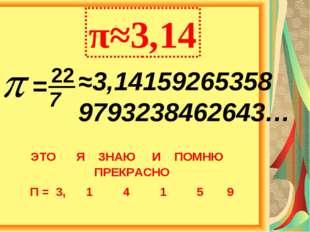 ≈3,14159265358 9793238462643… π≈3,14 = 22 7 ЭТО Я ЗНАЮ И ПОМНЮ ПРЕКРАСНО П =