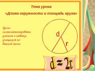 Тема урока «Длина окружности и площадь круга» Цель: систематизировать умения