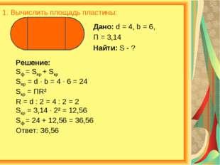 1. Вычислить площадь пластины: Дано: d = 4, b = 6, П = 3,14 Найти: S - ? Реше