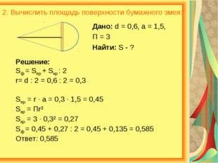 2. Вычислить площадь поверхности бумажного змея: Дано: d = 0,6, a = 1,5, П =