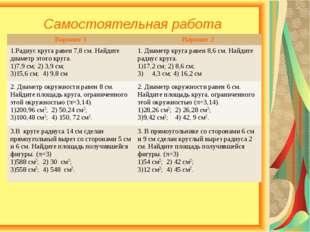 Самостоятельная работа Вариант 1Вариант 2 1.Радиус круга равен 7,8 см. Найди
