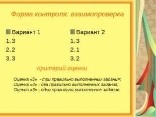 Форма контроля: взаимопроверка Вариант 1 3 2 3 Вариант 2 3 1 2 Критерий оценк