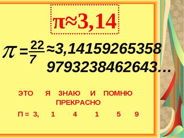 ≈3,14159265358 9793238462643… π≈3,14 = 22 7 ЭТО Я ЗНАЮ И ПОМНЮ ПРЕКРАСНО П =...