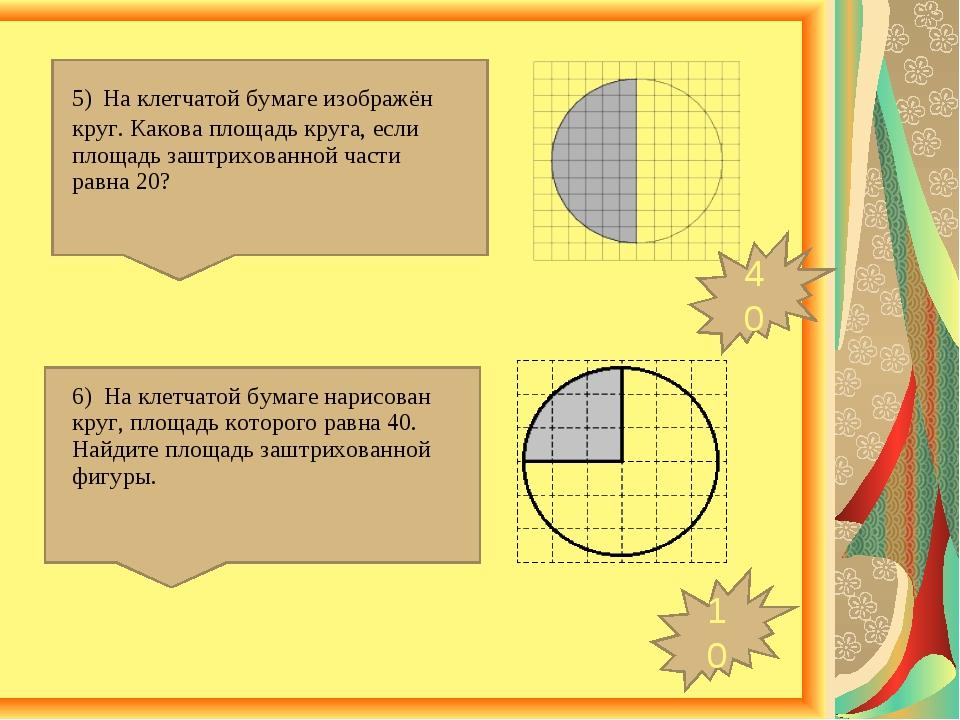 10 40 5) На клетчатой бумаге изображён круг. Какова площадь круга, если площа...