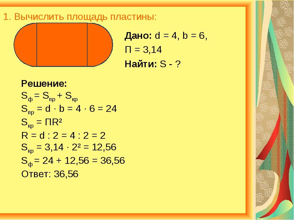 1. Вычислить площадь пластины: Дано: d = 4, b = 6, П = 3,14 Найти: S - ? Реше...