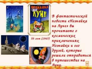 50 лет (1965) В фантастической повести «Незнайка на Луне» вы прочитаете о кос