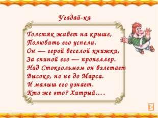 Угадай-ка Толстяк живет на крыше, Полюбить его успели. Он — герой веселой кн